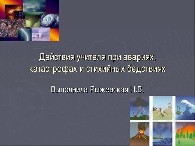 Действия учителя при авариях, катастрофах и стихийных бедствиях Выполнила Рыж...