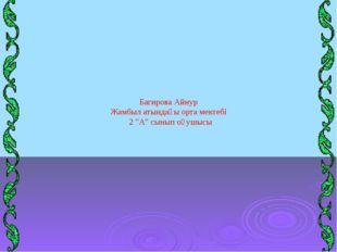 """Багирова Айнур Жамбыл атындағы орта мектебі 2 """"А"""" сынып оқушысы"""