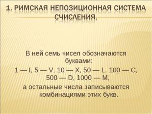 В ней семь чисел обозначаются буквами: 1 — I, 5 — V, 10 — X, 50 — L, 100 — С,