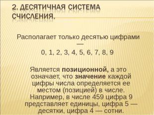 Располагает только десятью цифрами — 0, 1, 2, 3, 4, 5, 6, 7, 8, 9 Является по