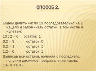 Будем делить число 13 последовательно на 2 нацело и запоминать остатки, в том