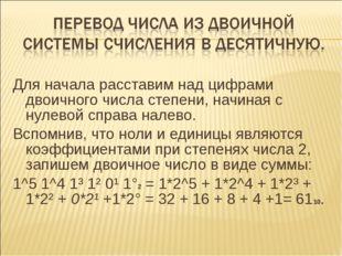 Для начала расставим над цифрами двоичного числа степени, начиная с нулевой с