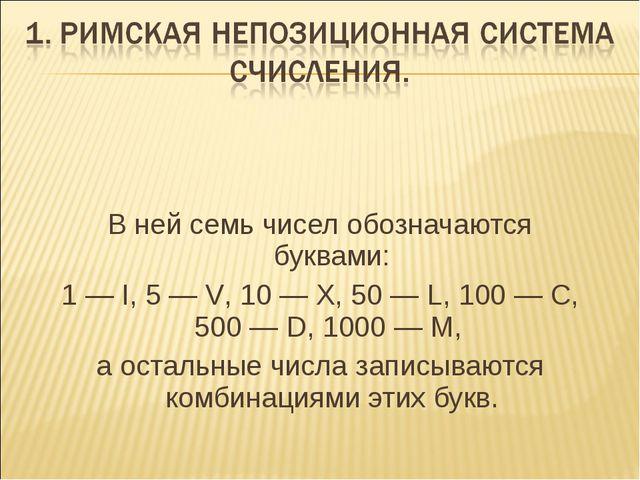 В ней семь чисел обозначаются буквами: 1 — I, 5 — V, 10 — X, 50 — L, 100 — С,...