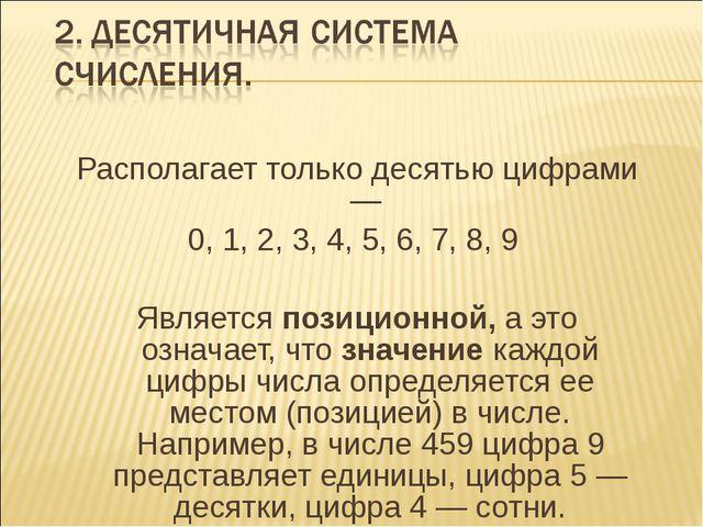 Располагает только десятью цифрами — 0, 1, 2, 3, 4, 5, 6, 7, 8, 9 Является по...