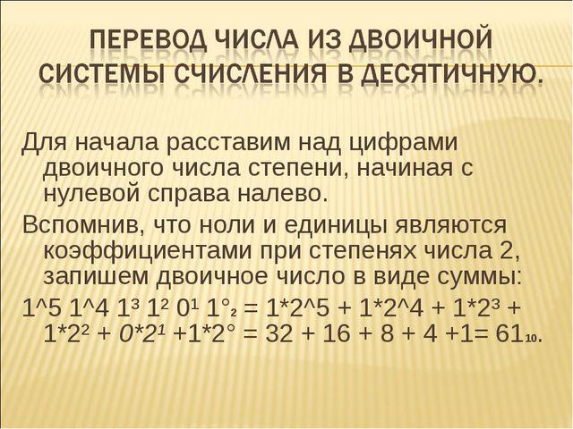 Для начала расставим над цифрами двоичного числа степени, начиная с нулевой с...