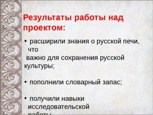 Результаты работы над проектом: расширили знания о русской печи, что важно д