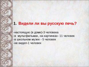 Видели ли вы русскую печь? -настоящую (в доме)-3 человека -в мультфильмах, н