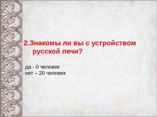 2.Знакомы ли вы с устройством русской печи? да - 0 человек нет – 20 человек