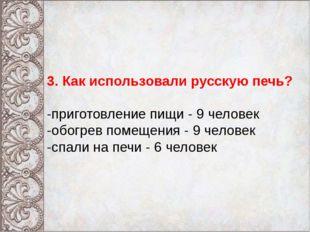 3. Как использовали русскую печь? -приготовление пищи - 9 человек -обогрев п