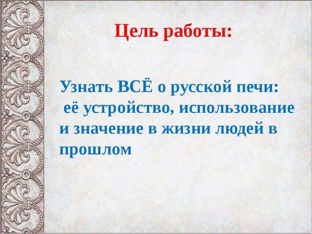 Цель работы: Узнать ВСЁ о русской печи: её устройство, использование и значе...