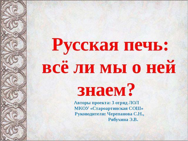 Русская печь: всё ли мы о ней знаем? Авторы проекта: 3 отряд ЛОЛ МКОУ «Старо...
