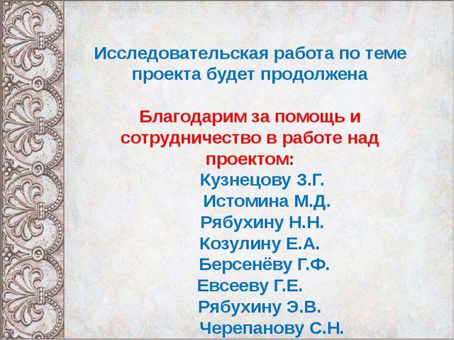 Исследовательская работа по теме проекта будет продолжена Благодарим за помо...