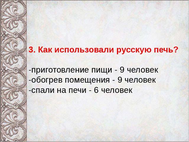 3. Как использовали русскую печь? -приготовление пищи - 9 человек -обогрев п...