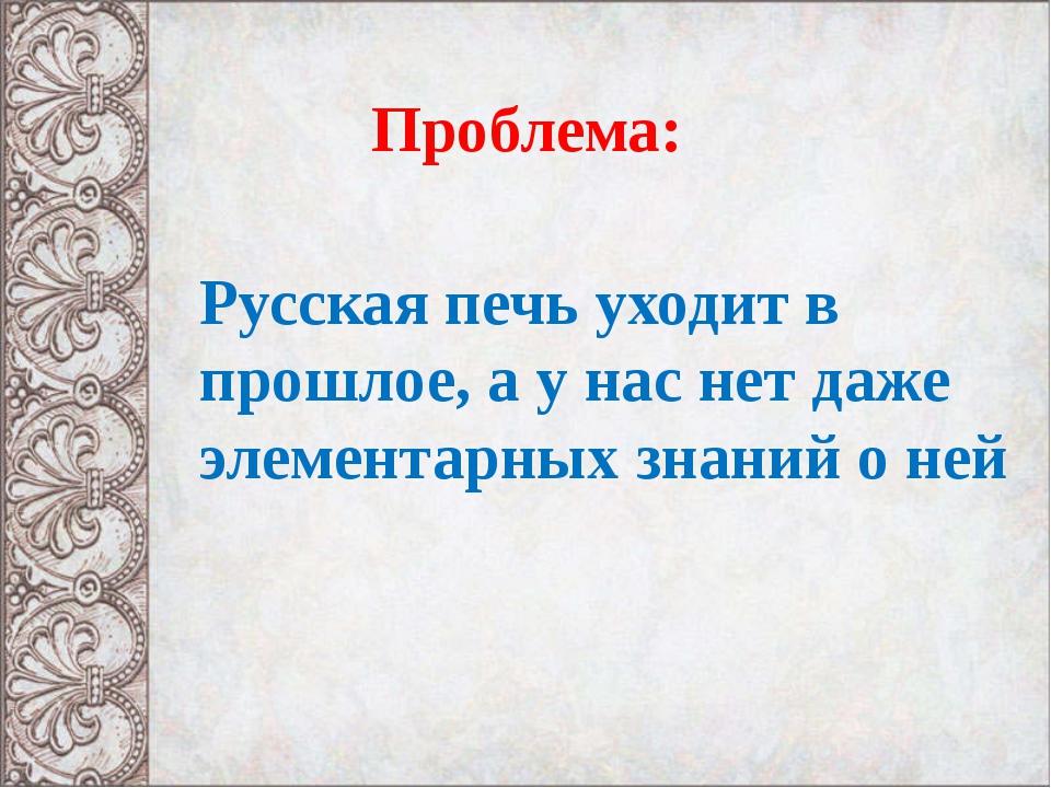 Проблема: Русская печь уходит в прошлое, а у нас нет даже элементарных знани...