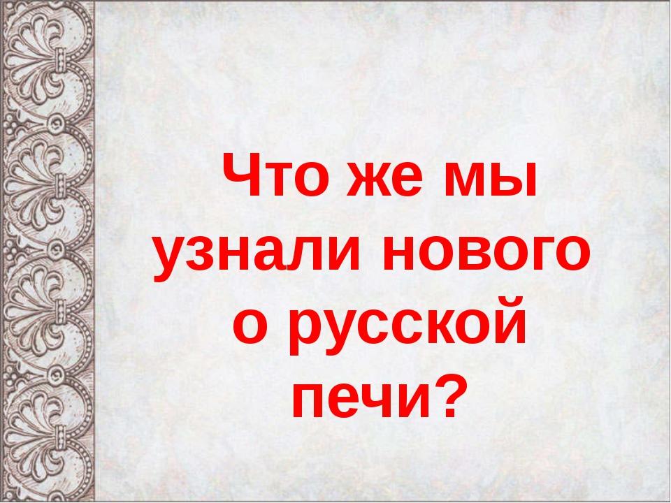 Что же мы узнали нового о русской печи?