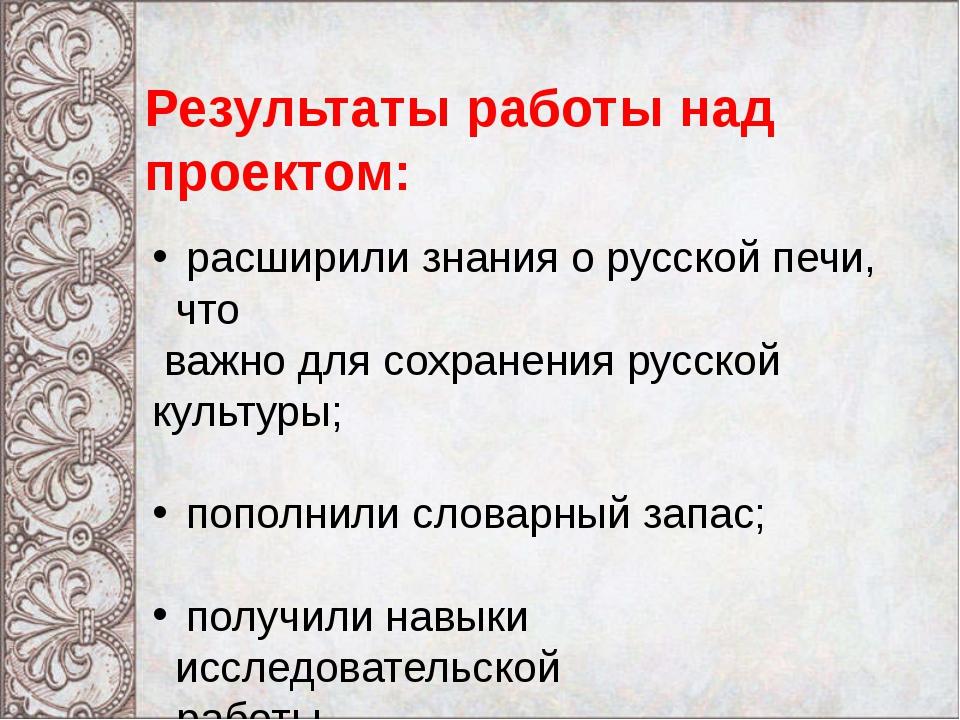 Результаты работы над проектом: расширили знания о русской печи, что важно д...