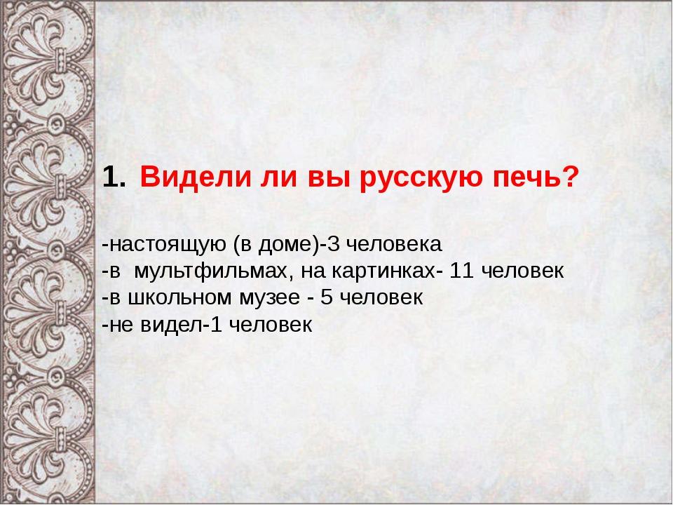 Видели ли вы русскую печь? -настоящую (в доме)-3 человека -в мультфильмах, н...