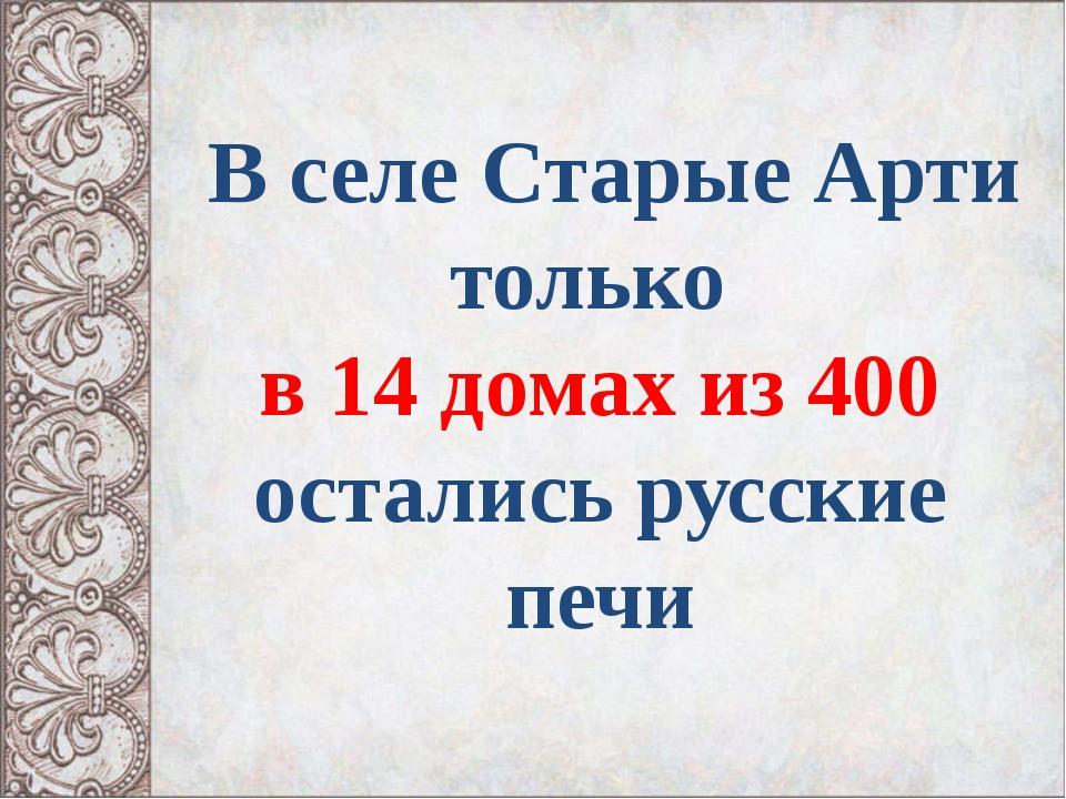 В селе Старые Арти только в 14 домах из 400 остались русские печи