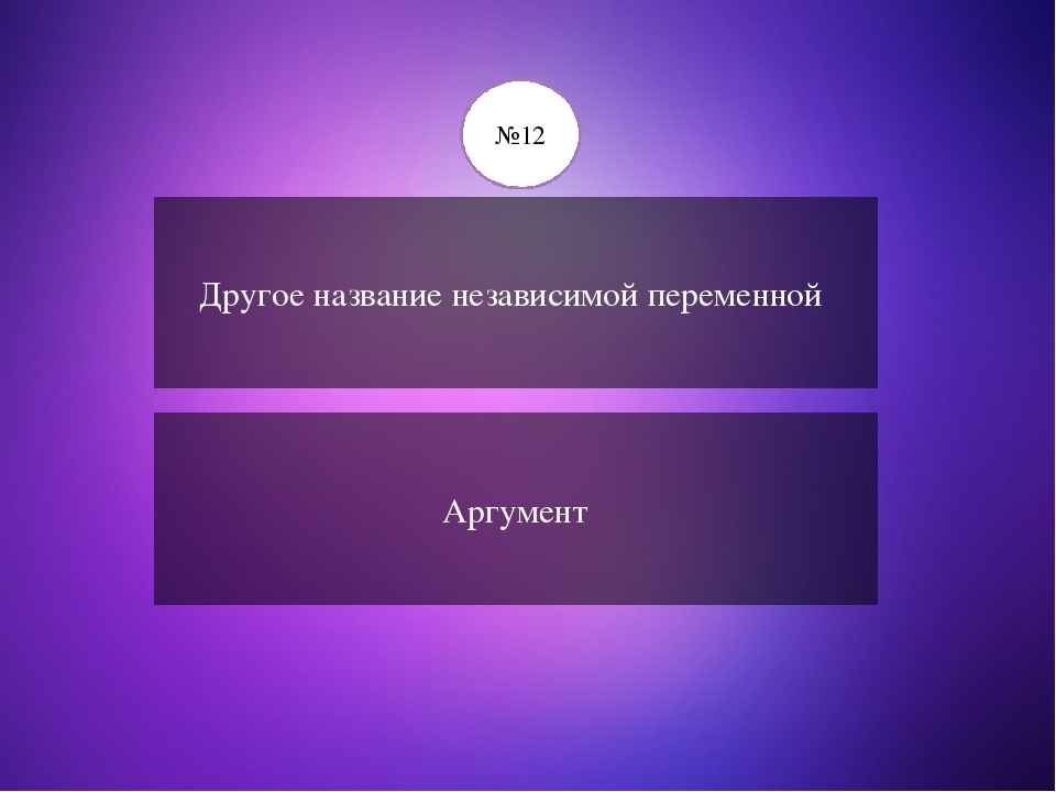 Другое название независимой переменной Аргумент №12