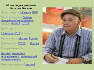 85 лет со дня рождения Василия Пескова Дата рождения:14 марта1930 Место рожд