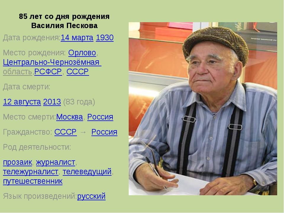 85 лет со дня рождения Василия Пескова Дата рождения:14 марта1930 Место рожд...