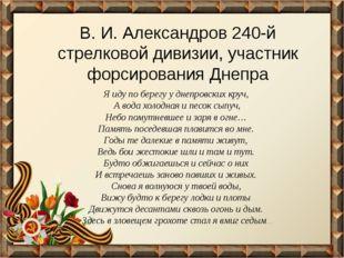 В. И. Александров 240-й стрелковой дивизии, участник форсирования Днепра Я ид