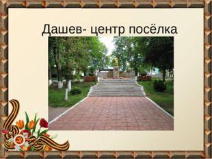 Дашев- центр посёлка