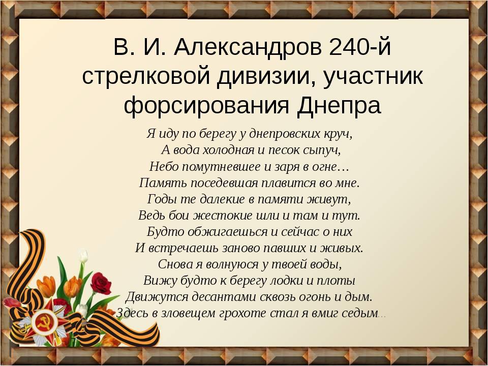 В. И. Александров 240-й стрелковой дивизии, участник форсирования Днепра Я ид...