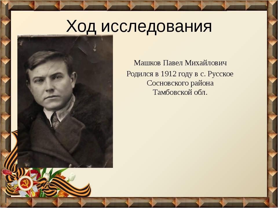 Ход исследования Машков Павел Михайлович Родился в 1912 году в с. Русское Сос...