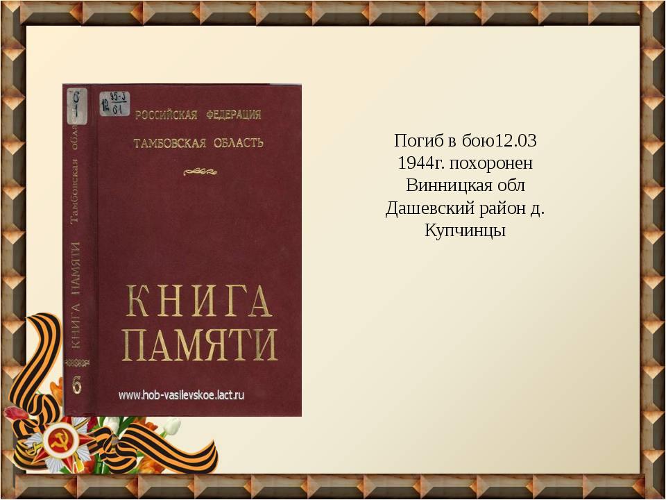 Погиб в бою12.03 1944г. похоронен Винницкая обл Дашевский район д. Купчинцы