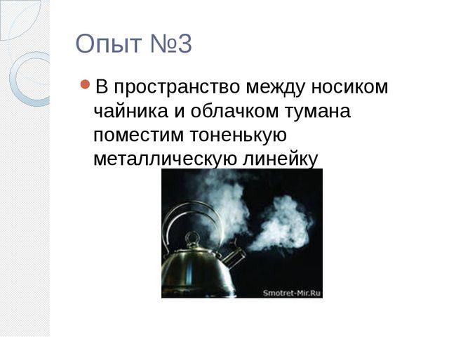 Опыт №3 В пространство между носиком чайника и облачком тумана поместим тонен...