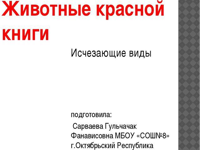 Животные красной книги Исчезающие виды подготовила: Сарваева Гульчачак Фанав...