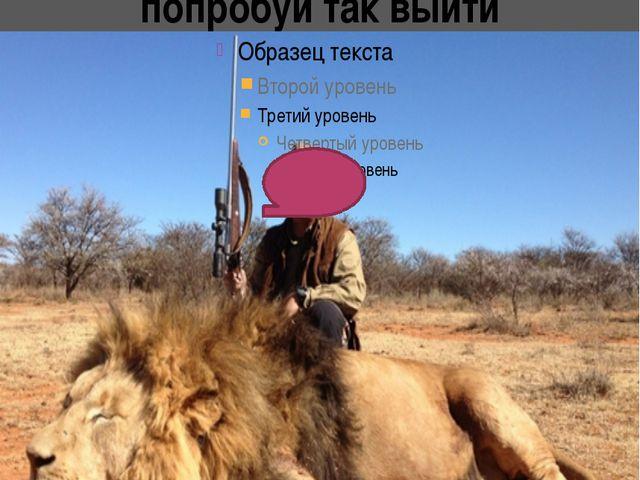 Какой «смелый» с ружьём попробуй так выйти