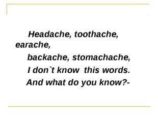 Headache, toothache, earache, backache, stomachache, I don`t know this words