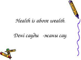 Health is above wealth. Дені саудың-жаны сау.