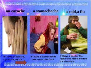 a stomachache an earache a cold,a flu If I have an earache, I go to the docto