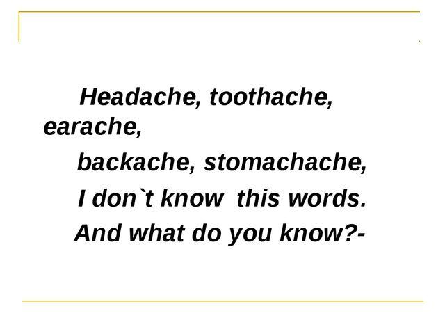 Headache, toothache, earache, backache, stomachache, I don`t know this words...