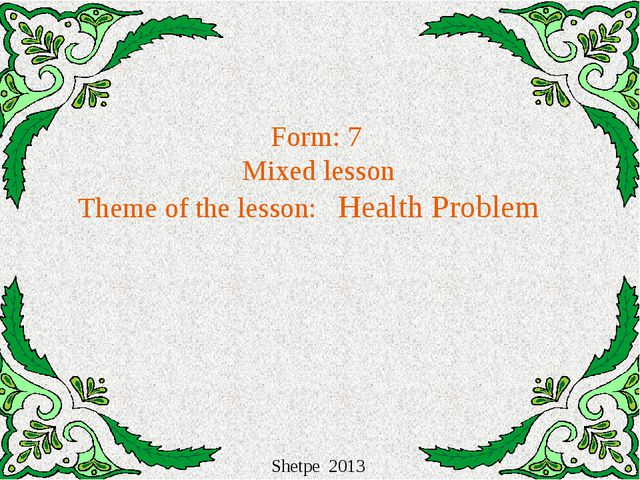 Form: 7 Mixed lesson Theme of the lesson: Health Problem Shetpe 2013