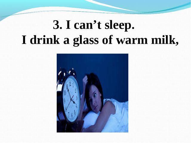 3. I can't sleep. I drink a glass of warm milk,