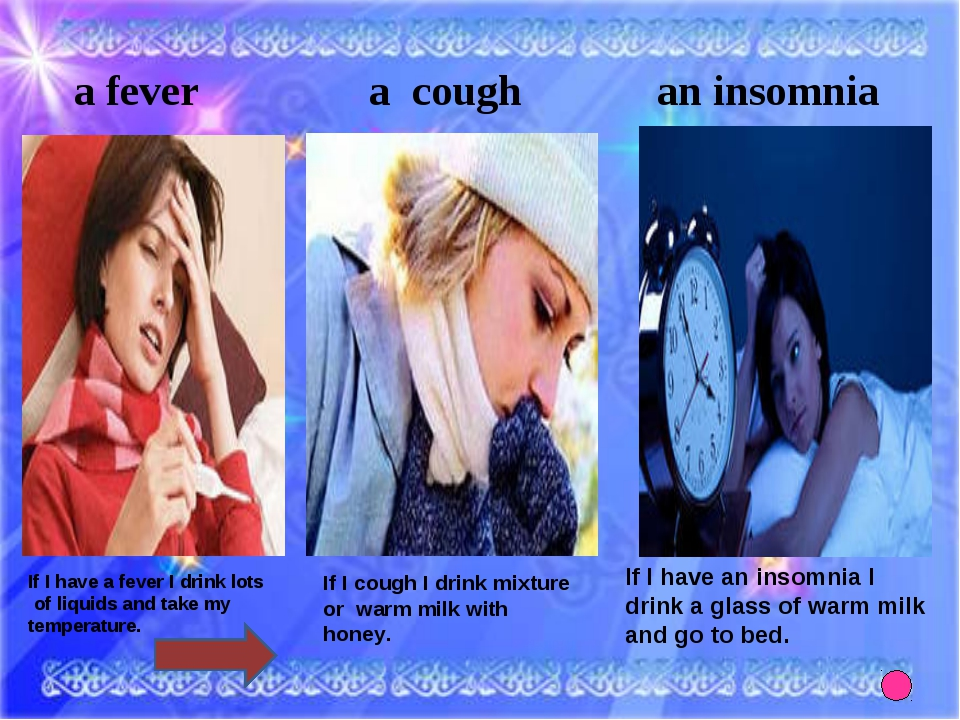 a fever a cough an insomnia If I have a fever I drink lots of liquids and tak...