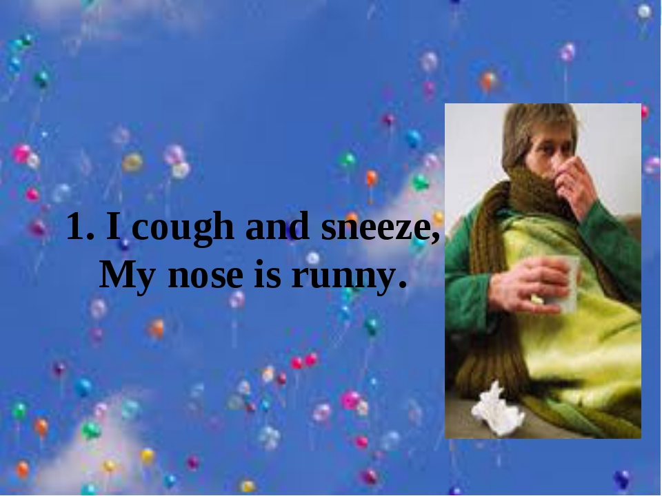 1. I cough and sneeze, My nose is runny.