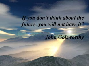 """If you don't think about the future, you will not have it"""" John Golsworthy"""