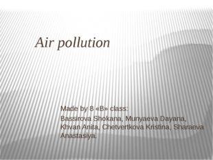 Air pollution Made by 8 «B» class: Bassirova Shokana, Munyaeva Dayana, Khvan