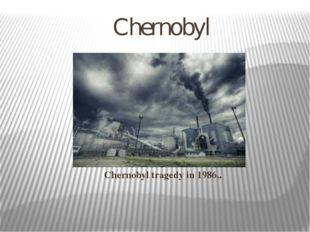 Chernobyl Chernobyl tragedy in 1986..