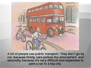 A lot of people use public transport. They don't go by car, because firstly,