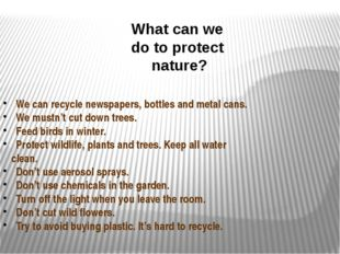 What can we do to protect nature? We can recycle newspapers, bottles and meta