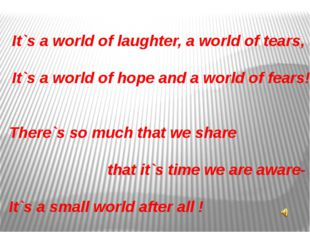 It`s a world of laughter, a world of tears, It`s a world of hope and a world