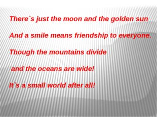There`s just the moon and the golden sun And a smile means friendship to ever