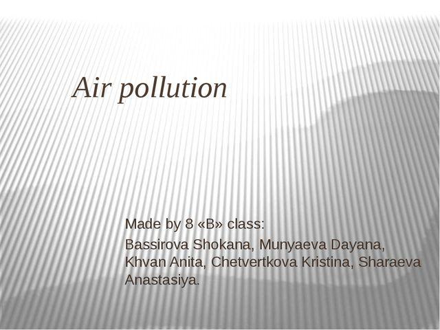 Air pollution Made by 8 «B» class: Bassirova Shokana, Munyaeva Dayana, Khvan...