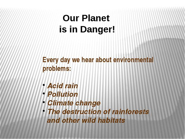 Our Planet is in Danger! Every day we hear about environmental problems: Acid...